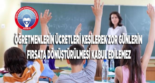 """""""Öğretmenlerin ücretleri kesilerek zor günlerin fırsata dönüştürülmesi kabul edilemez"""""""